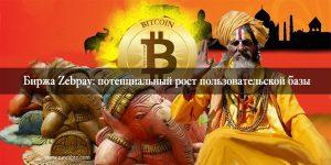Крупная Индийская биткоин-биржа Zebpay: потенциальный рост пользовательской базы